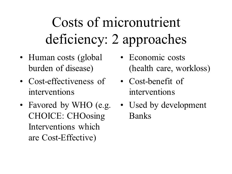 Costs of micronutrient deficiency: 2 approaches Human costs (global burden of disease) Cost-effectiveness of interventions Favored by WHO (e.g. CHOICE