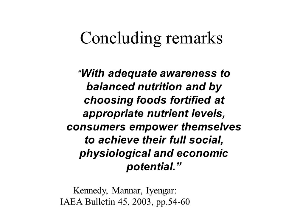 Concluding remarks With adequate awareness to balanced nutrition and by choosing foods fortified at appropriate nutrient levels, consumers empower the