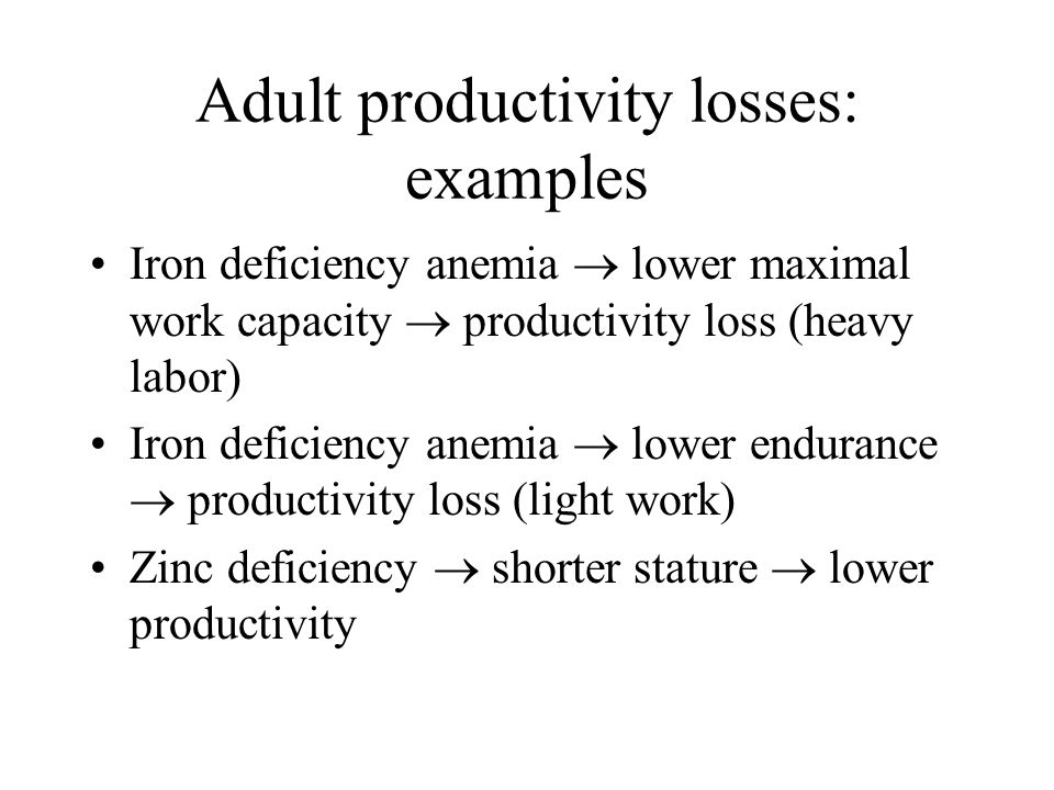 Adult productivity losses: examples Iron deficiency anemia lower maximal work capacity productivity loss (heavy labor) Iron deficiency anemia lower en