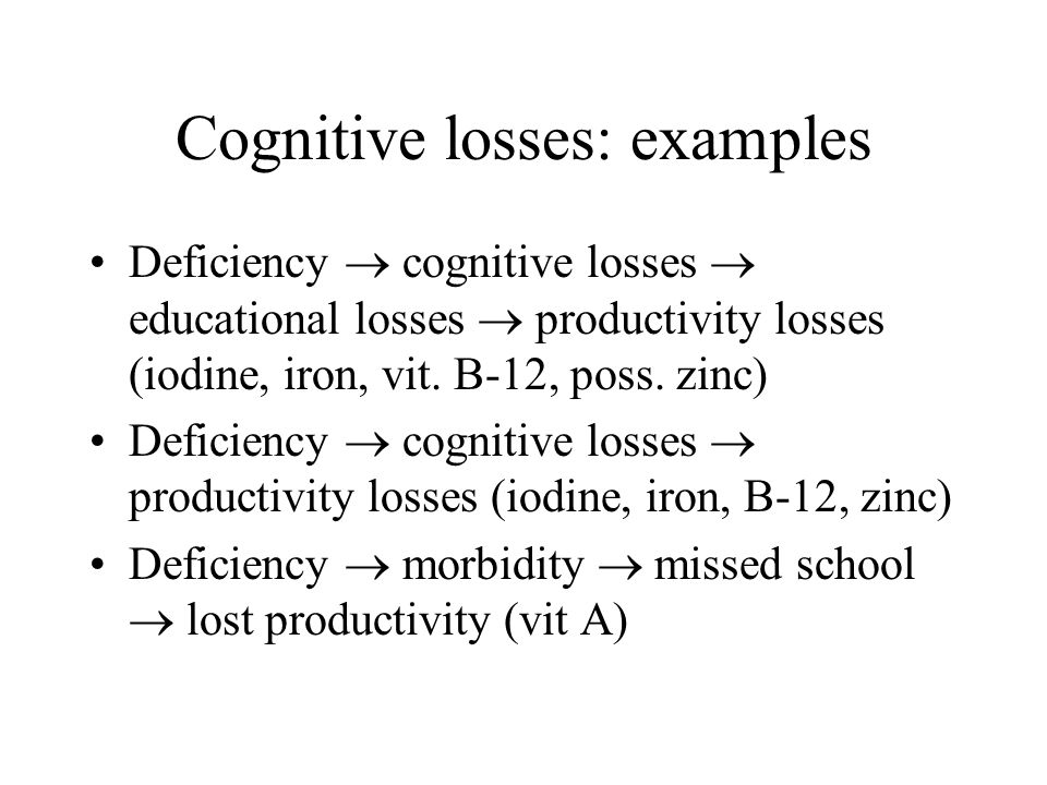 Cognitive losses: examples Deficiency cognitive losses educational losses productivity losses (iodine, iron, vit. B-12, poss. zinc) Deficiency cogniti