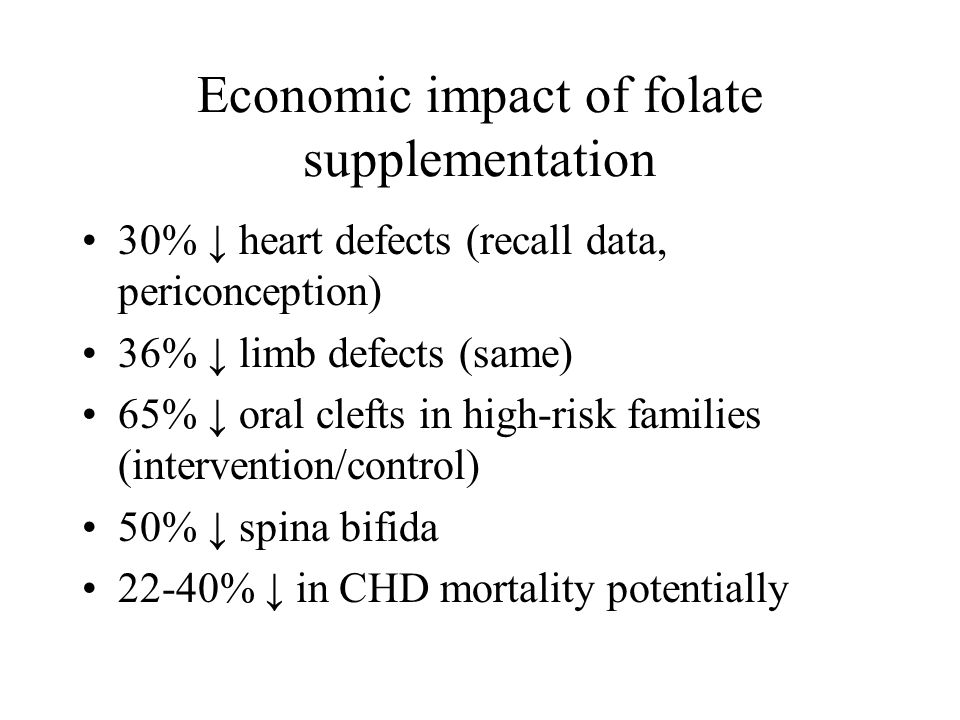 Economic impact of folate supplementation 30% heart defects (recall data, periconception) 36% limb defects (same) 65% oral clefts in high-risk familie