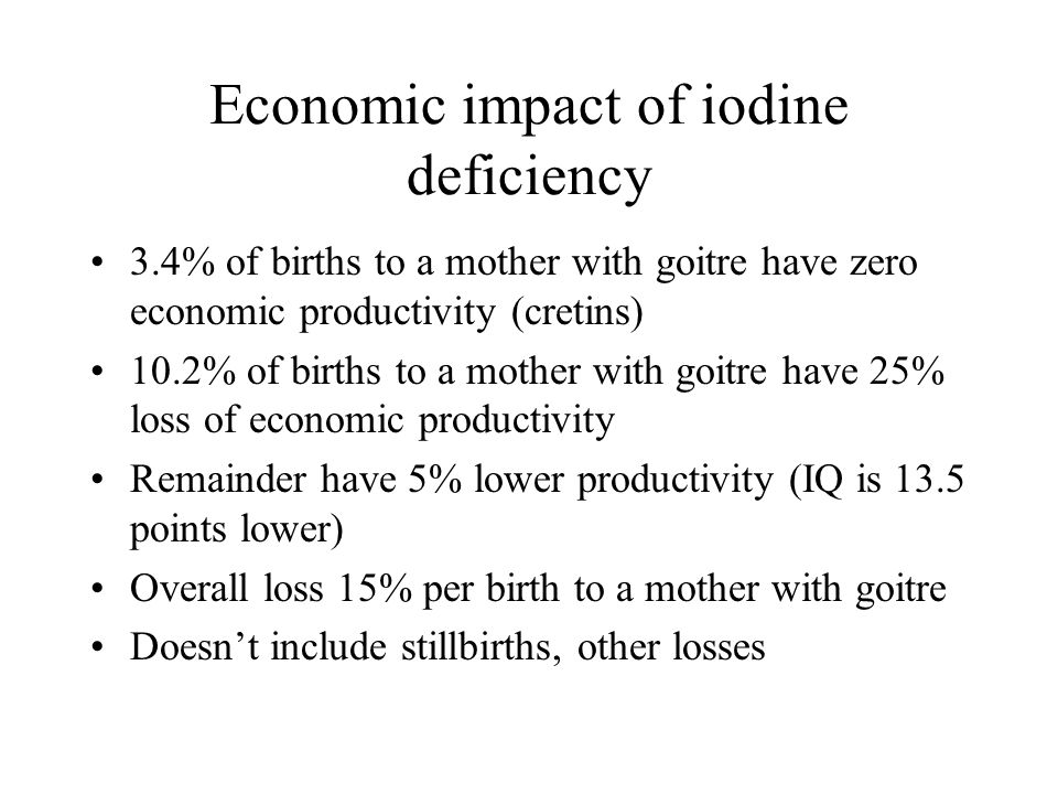 Economic impact of iodine deficiency 3.4% of births to a mother with goitre have zero economic productivity (cretins) 10.2% of births to a mother with
