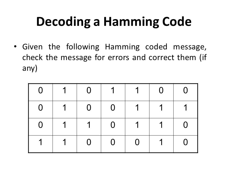 Decoding a Hamming Code Given the following Hamming coded message, check the message for errors and correct them (if any) 0101100 0100111 0110110 1100