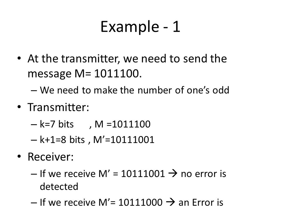 Example - 1 At the transmitter, we need to send the message M= 1011100. – We need to make the number of ones odd Transmitter: – k=7 bits, M =1011100 –