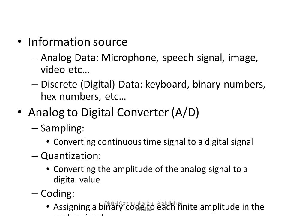 Information source – Analog Data: Microphone, speech signal, image, video etc… – Discrete (Digital) Data: keyboard, binary numbers, hex numbers, etc…
