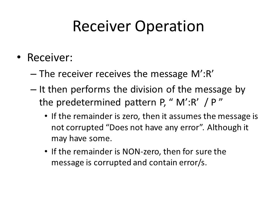 Receiver Operation Receiver: – The receiver receives the message M:R – It then performs the division of the message by the predetermined pattern P, M: