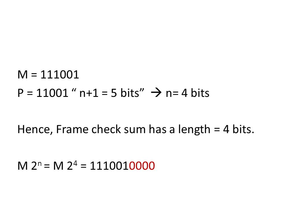 M = 111001 P = 11001 n+1 = 5 bits n= 4 bits Hence, Frame check sum has a length = 4 bits. M 2 n = M 2 4 = 1110010000