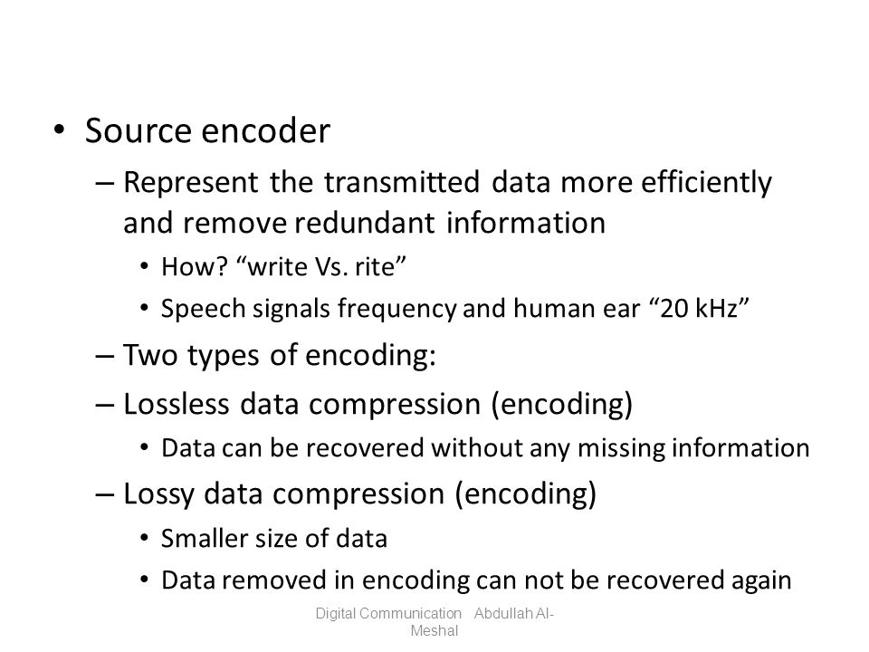 Source encoder – Represent the transmitted data more efficiently and remove redundant information How? write Vs. rite Speech signals frequency and hum