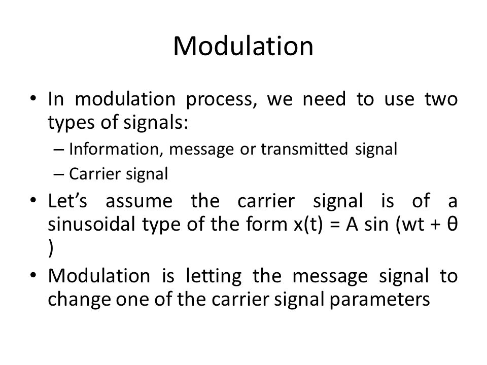 Modulation In modulation process, we need to use two types of signals: – Information, message or transmitted signal – Carrier signal Lets assume the c