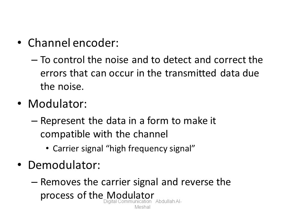 Channel encoder: – To control the noise and to detect and correct the errors that can occur in the transmitted data due the noise. Modulator: – Repres