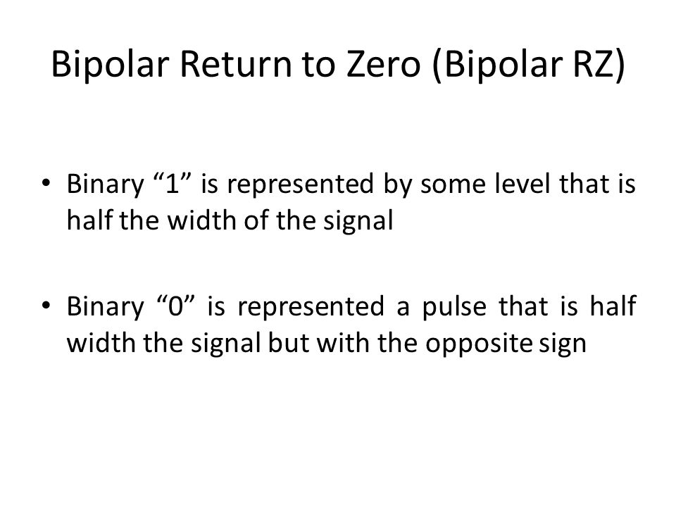Bipolar Return to Zero (Bipolar RZ) Binary 1 is represented by some level that is half the width of the signal Binary 0 is represented a pulse that is