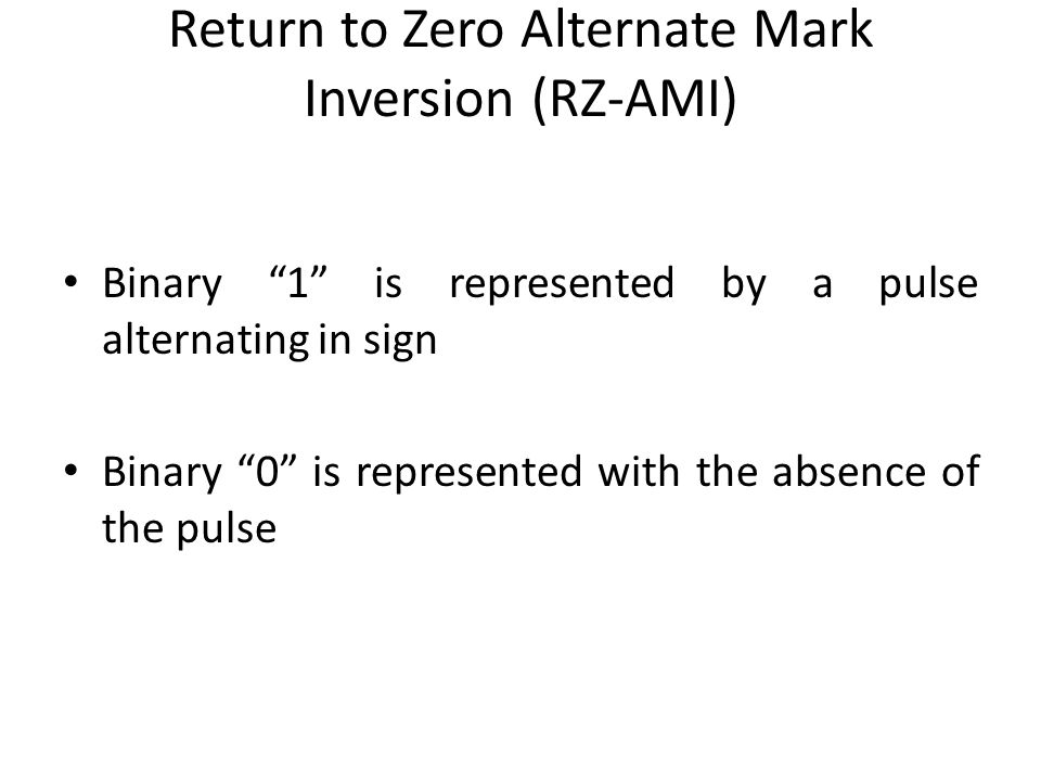 Return to Zero Alternate Mark Inversion (RZ-AMI) Binary 1 is represented by a pulse alternating in sign Binary 0 is represented with the absence of th