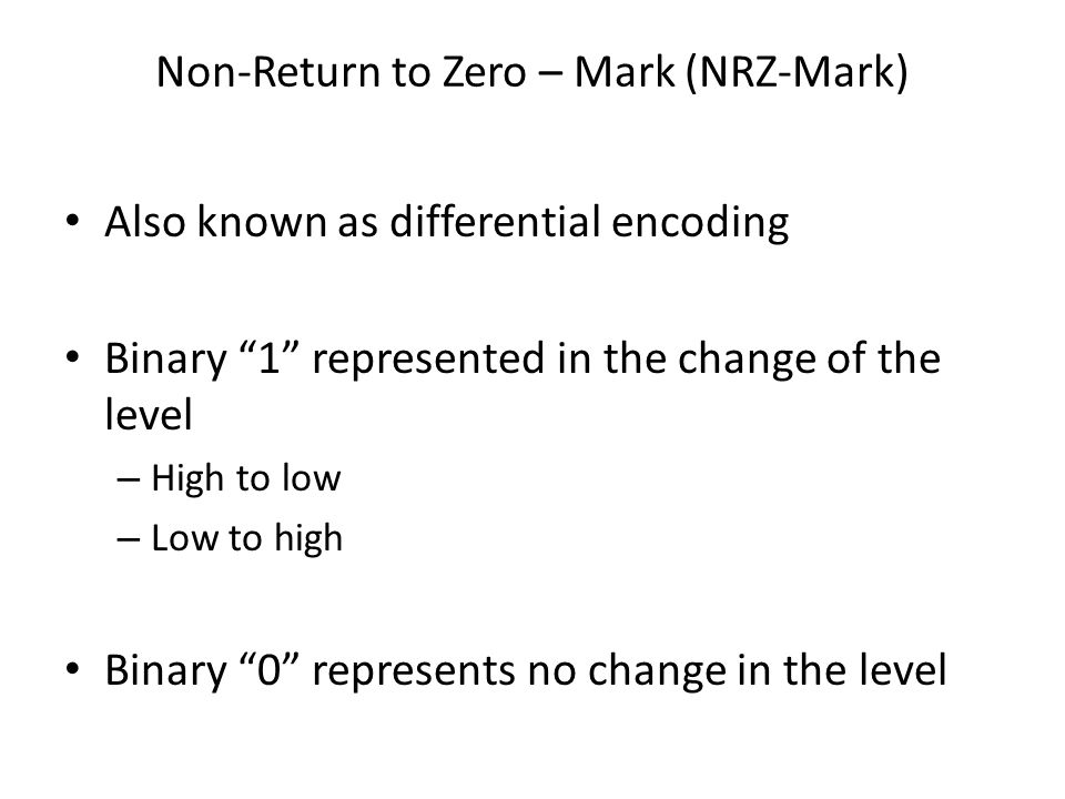 Non-Return to Zero – Mark (NRZ-Mark) Also known as differential encoding Binary 1 represented in the change of the level – High to low – Low to high B