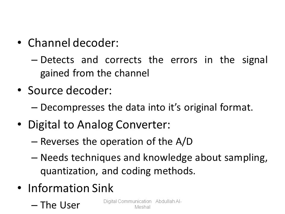 Channel decoder: – Detects and corrects the errors in the signal gained from the channel Source decoder: – Decompresses the data into its original for