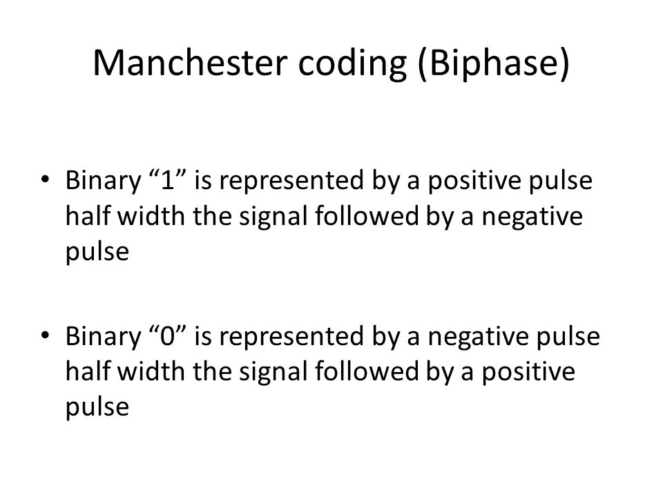 Manchester coding (Biphase) Binary 1 is represented by a positive pulse half width the signal followed by a negative pulse Binary 0 is represented by