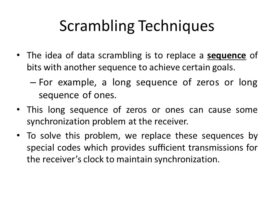 Scrambling Techniques The idea of data scrambling is to replace a sequence of bits with another sequence to achieve certain goals. – For example, a lo