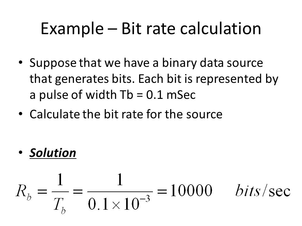Example – Bit rate calculation Suppose that we have a binary data source that generates bits. Each bit is represented by a pulse of width Tb = 0.1 mSe
