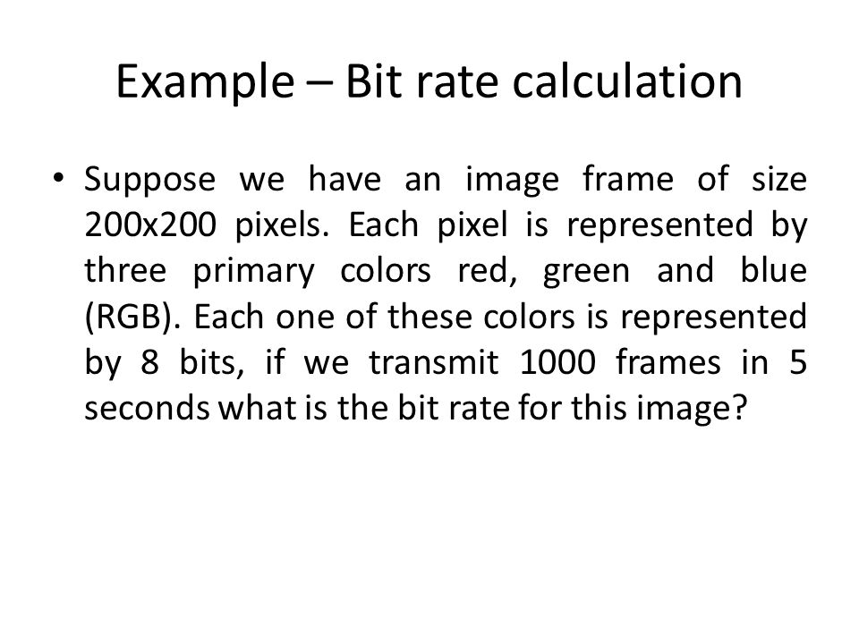 Example – Bit rate calculation Suppose we have an image frame of size 200x200 pixels. Each pixel is represented by three primary colors red, green and