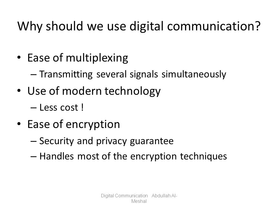 Why should we use digital communication? Ease of multiplexing – Transmitting several signals simultaneously Use of modern technology – Less cost ! Eas