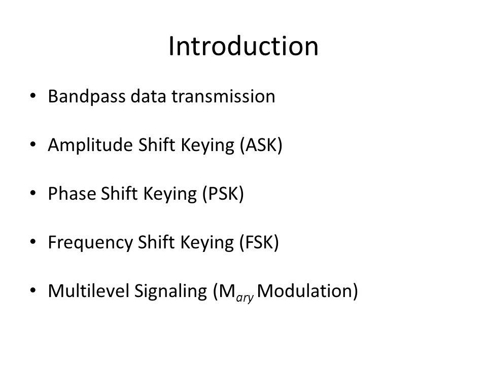 Introduction Bandpass data transmission Amplitude Shift Keying (ASK) Phase Shift Keying (PSK) Frequency Shift Keying (FSK) Multilevel Signaling (M ary