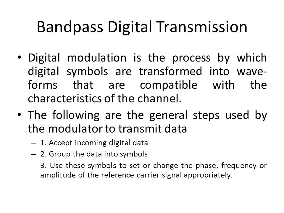Bandpass Digital Transmission Digital modulation is the process by which digital symbols are transformed into wave- forms that are compatible with the