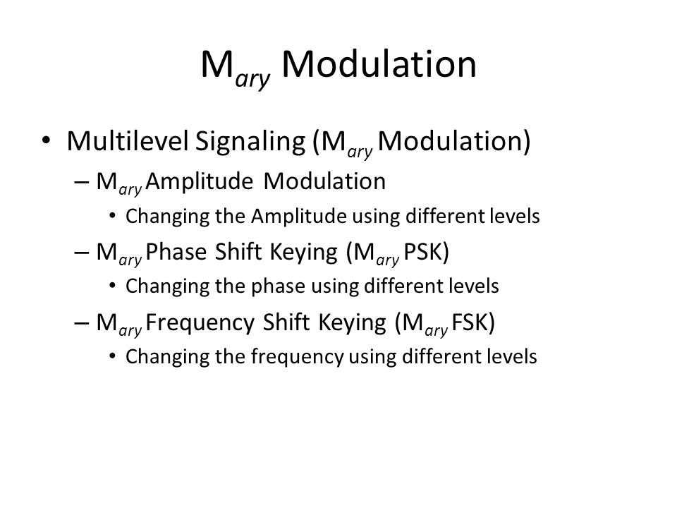 M ary Modulation Multilevel Signaling (M ary Modulation) – M ary Amplitude Modulation Changing the Amplitude using different levels – M ary Phase Shif