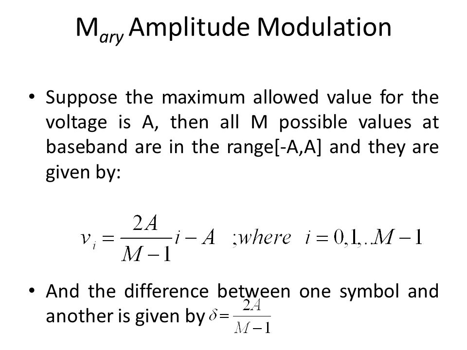 M ary Amplitude Modulation Suppose the maximum allowed value for the voltage is A, then all M possible values at baseband are in the range[-A,A] and t