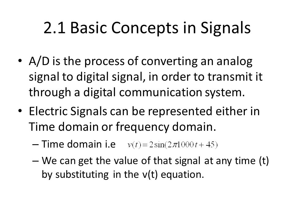 2.1 Basic Concepts in Signals A/D is the process of converting an analog signal to digital signal, in order to transmit it through a digital communica
