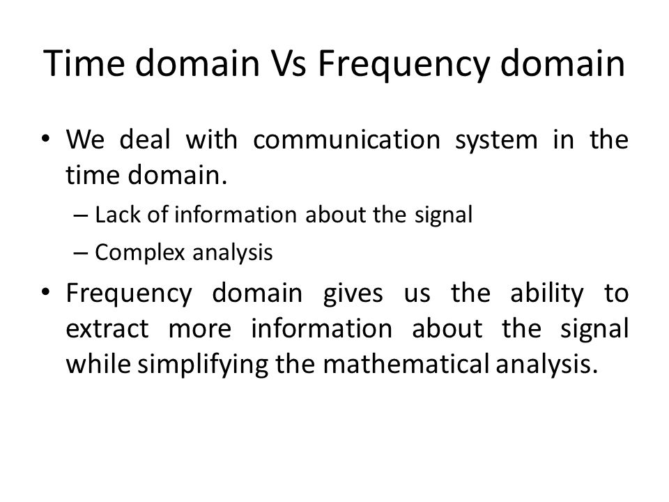 Time domain Vs Frequency domain We deal with communication system in the time domain. – Lack of information about the signal – Complex analysis Freque