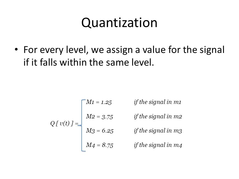 Quantization For every level, we assign a value for the signal if it falls within the same level. M1 = 1.25if the signal in m1 M2 = 3.75if the signal
