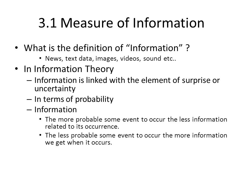 3.1 Measure of Information What is the definition of Information ? News, text data, images, videos, sound etc.. In Information Theory – Information is