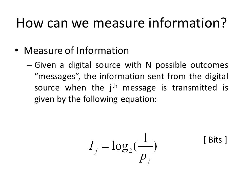 How can we measure information? Measure of Information – Given a digital source with N possible outcomes messages, the information sent from the digit