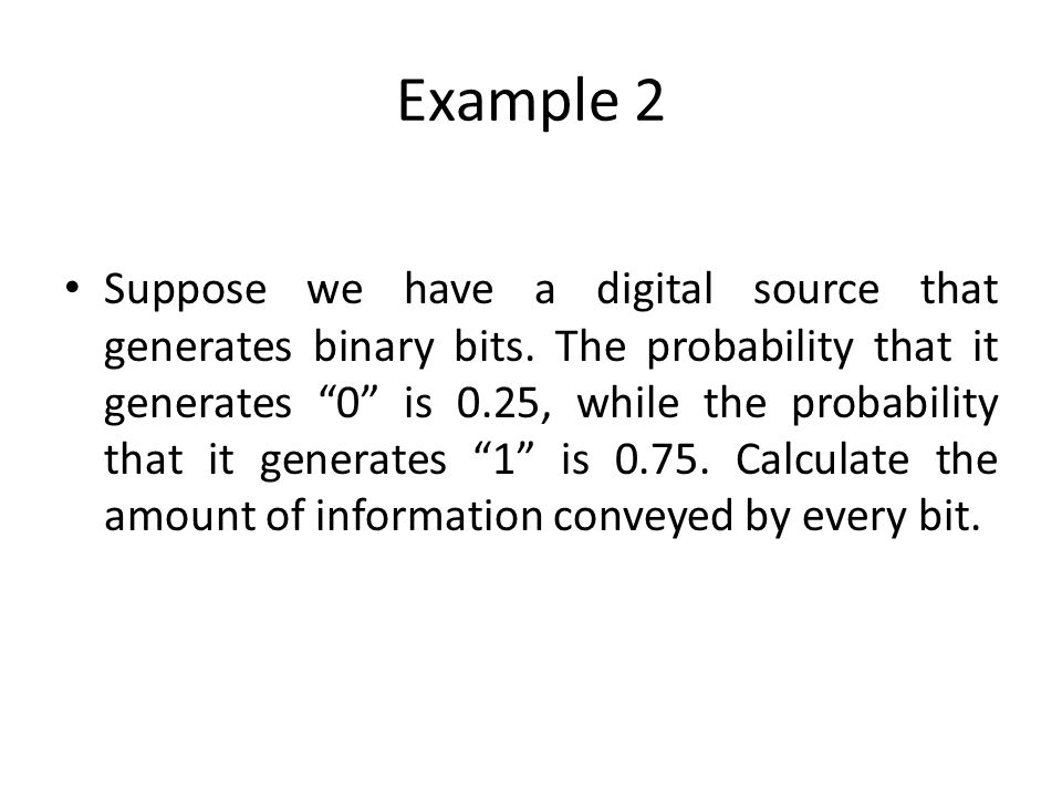 Example 2 Suppose we have a digital source that generates binary bits. The probability that it generates 0 is 0.25, while the probability that it gene