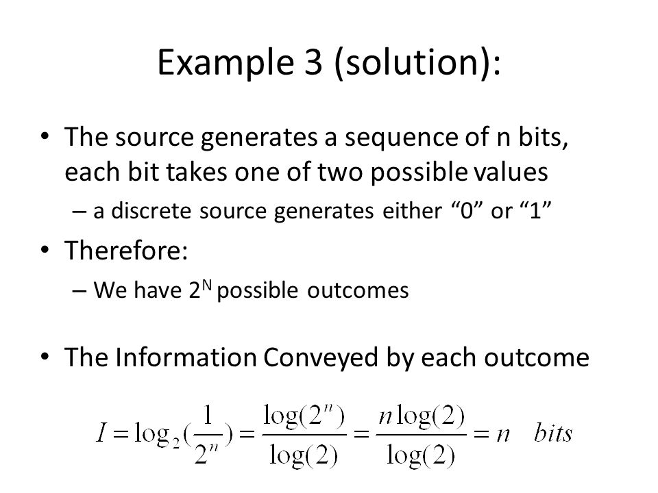 Example 3 (solution): The source generates a sequence of n bits, each bit takes one of two possible values – a discrete source generates either 0 or 1