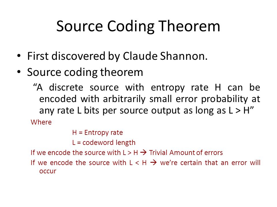 Source Coding Theorem First discovered by Claude Shannon. Source coding theorem A discrete source with entropy rate H can be encoded with arbitrarily