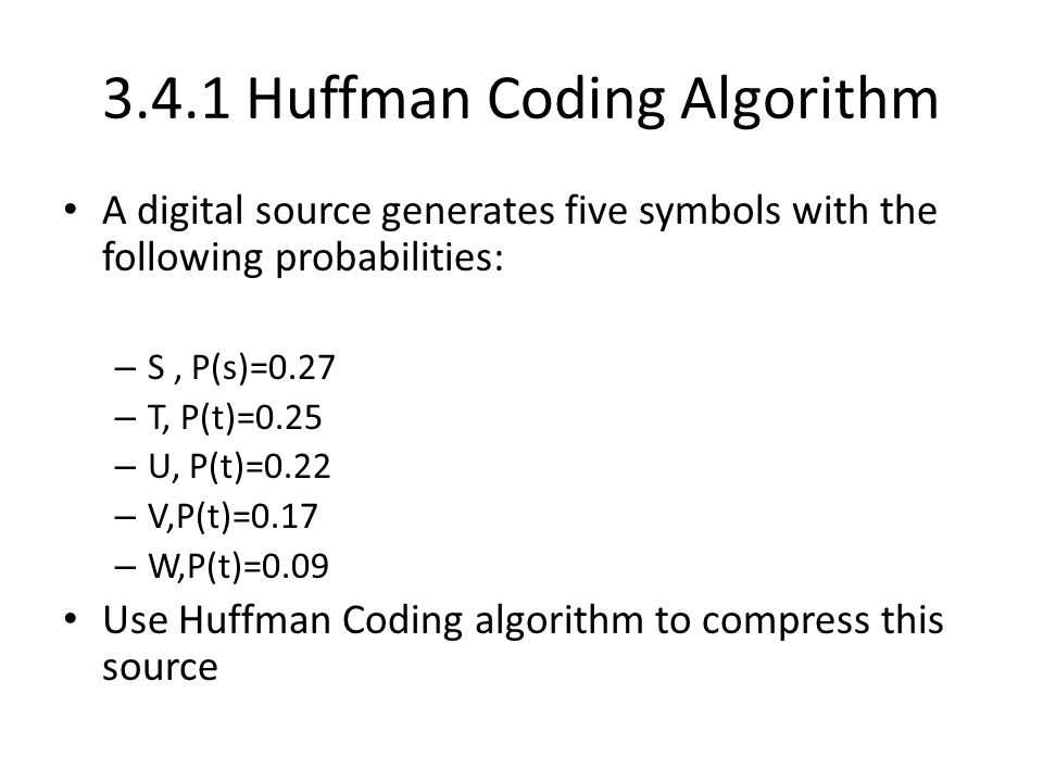 3.4.1 Huffman Coding Algorithm A digital source generates five symbols with the following probabilities: – S, P(s)=0.27 – T, P(t)=0.25 – U, P(t)=0.22