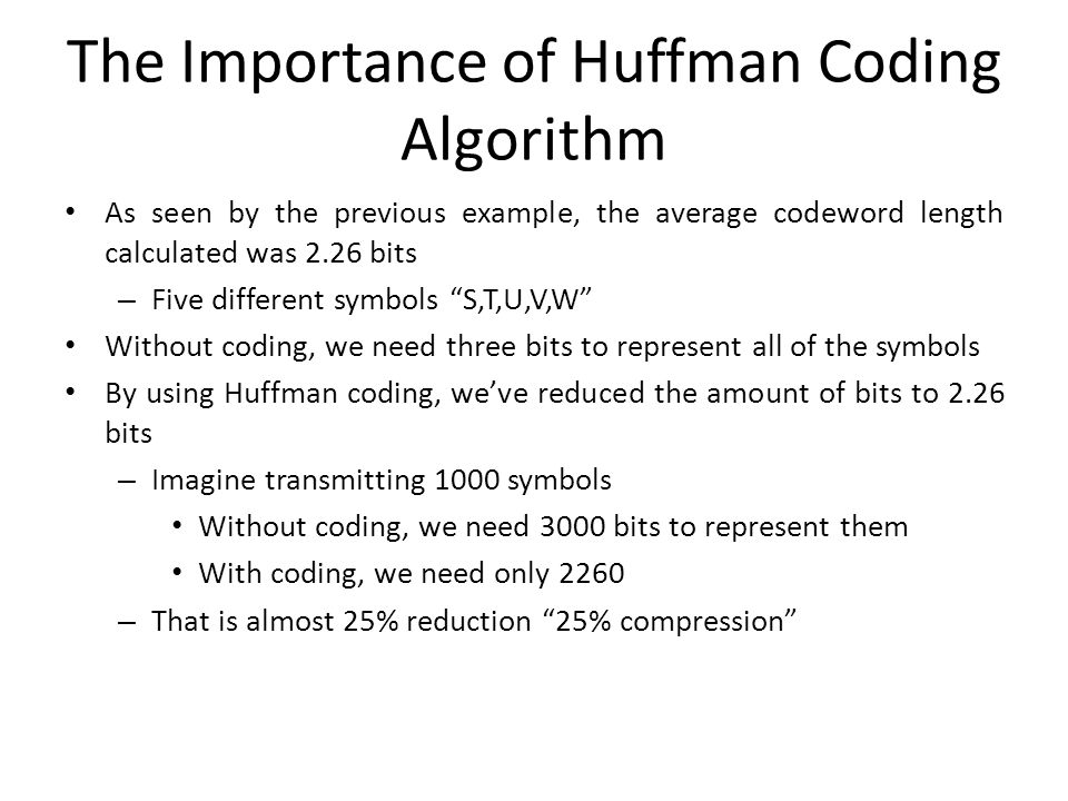 The Importance of Huffman Coding Algorithm As seen by the previous example, the average codeword length calculated was 2.26 bits – Five different symb