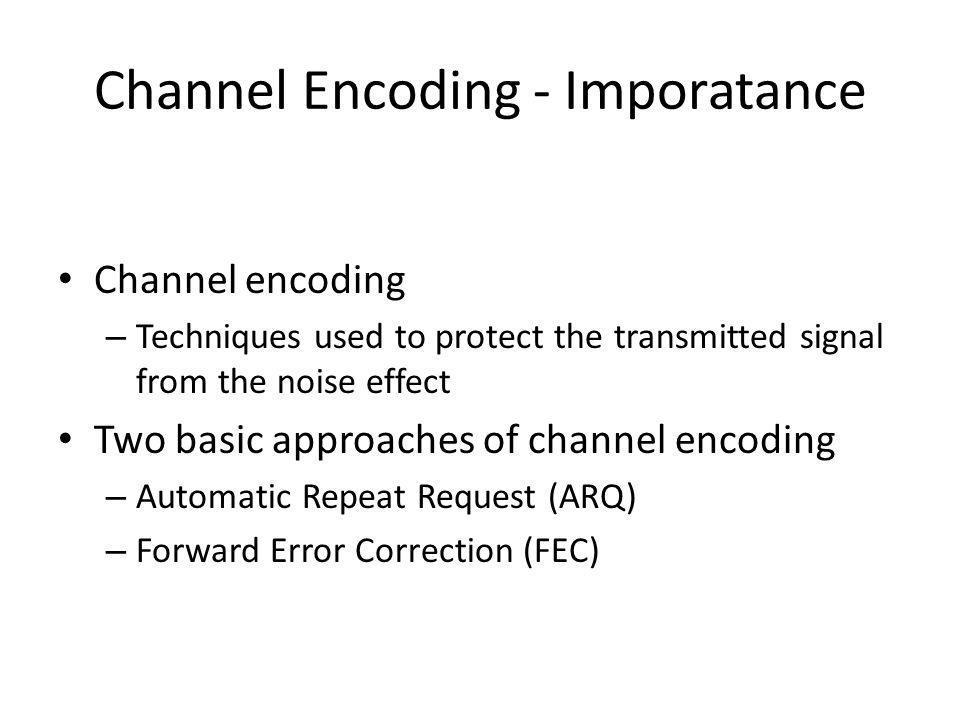 Channel Encoding - Imporatance Channel encoding – Techniques used to protect the transmitted signal from the noise effect Two basic approaches of chan