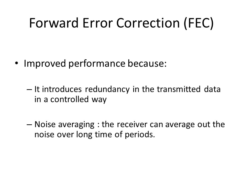 Forward Error Correction (FEC) Improved performance because: – It introduces redundancy in the transmitted data in a controlled way – Noise averaging