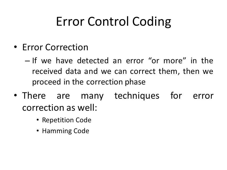 Error Control Coding Error Correction – If we have detected an error or more in the received data and we can correct them, then we proceed in the corr