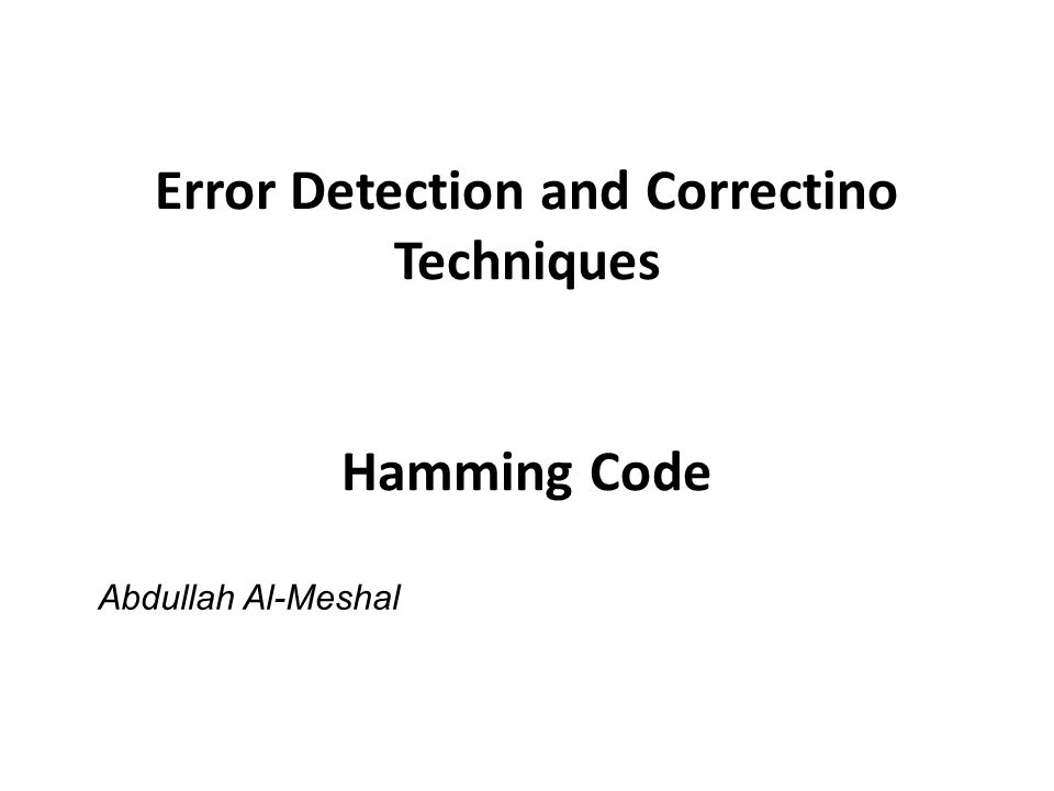 Error Detection and Correctino Techniques Hamming Code Abdullah Al-Meshal