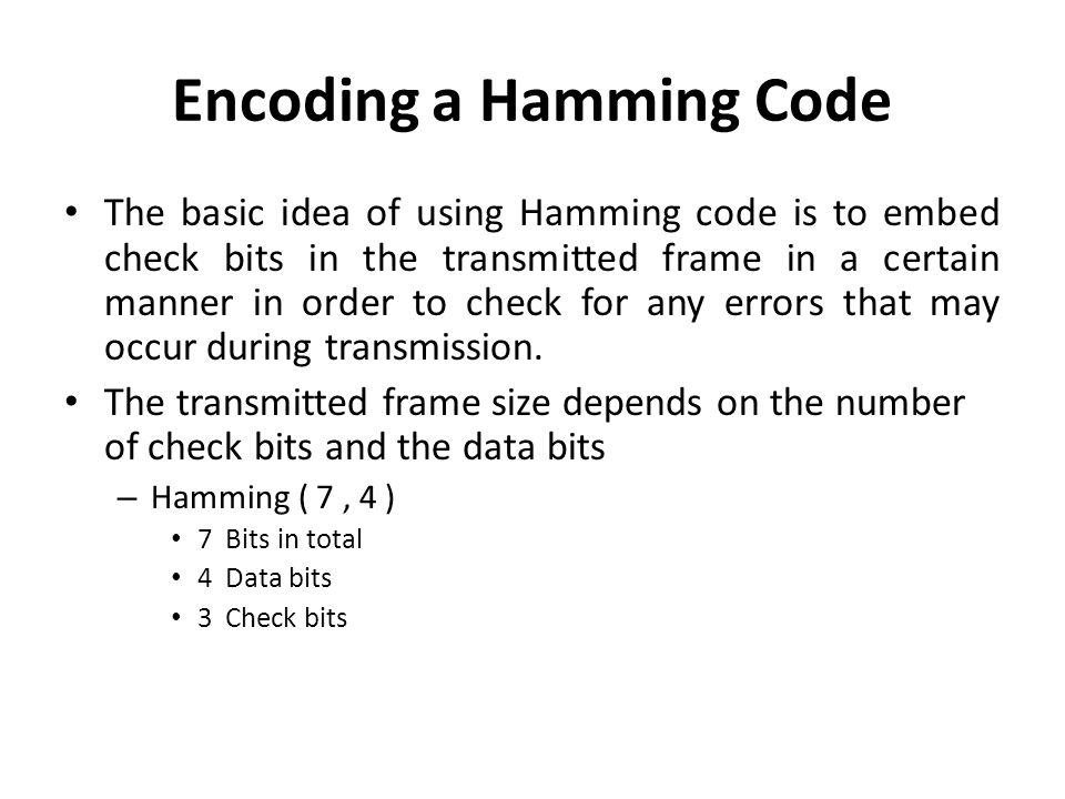Encoding a Hamming Code The basic idea of using Hamming code is to embed check bits in the transmitted frame in a certain manner in order to check for