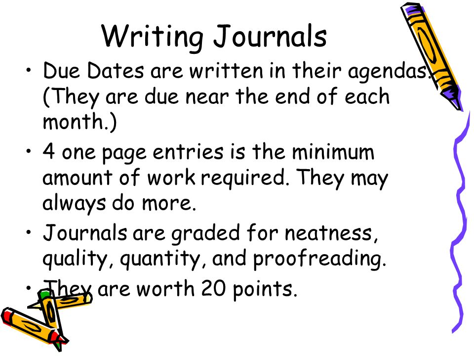 Writing Journals Due Dates are written in their agendas. (They are due near the end of each month.) 4 one page entries is the minimum amount of work r