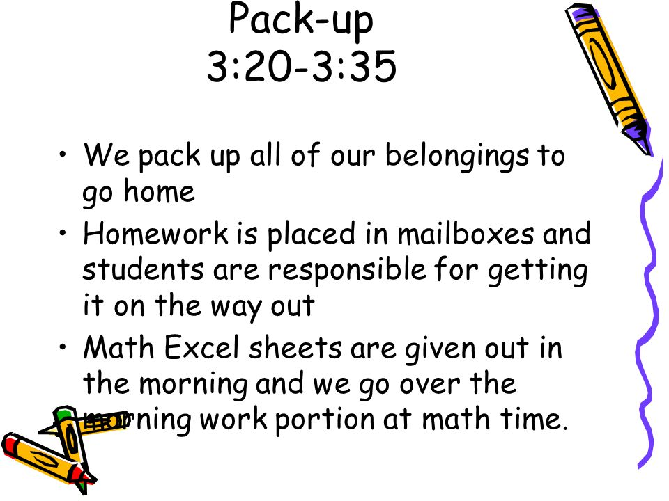 Pack-up 3:20-3:35 We pack up all of our belongings to go home Homework is placed in mailboxes and students are responsible for getting it on the way o