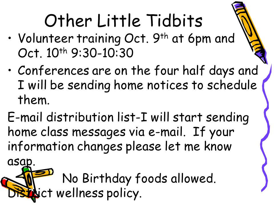 Other Little Tidbits Volunteer training Oct. 9 th at 6pm and Oct. 10 th 9:30-10:30 Conferences are on the four half days and I will be sending home no