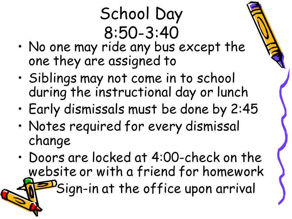 School Day 8:50-3:40 No one may ride any bus except the one they are assigned to Siblings may not come in to school during the instructional day or lu
