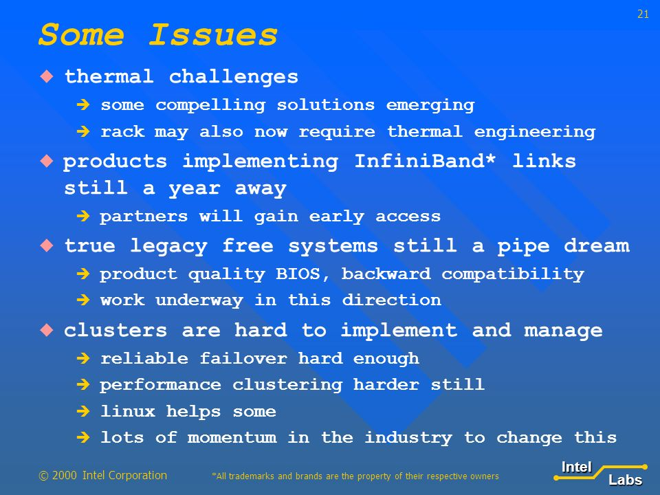 LabsIntel *All trademarks and brands are the property of their respective owners © 2000 Intel Corporation 21 thermal challenges some compelling solutions emerging rack may also now require thermal engineering products implementing InfiniBand* links still a year away partners will gain early access true legacy free systems still a pipe dream product quality BIOS, backward compatibility work underway in this direction clusters are hard to implement and manage reliable failover hard enough performance clustering harder still linux helps some lots of momentum in the industry to change this Some Issues