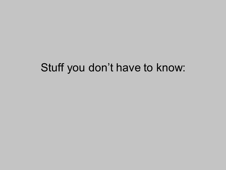 Stuff you dont have to know:
