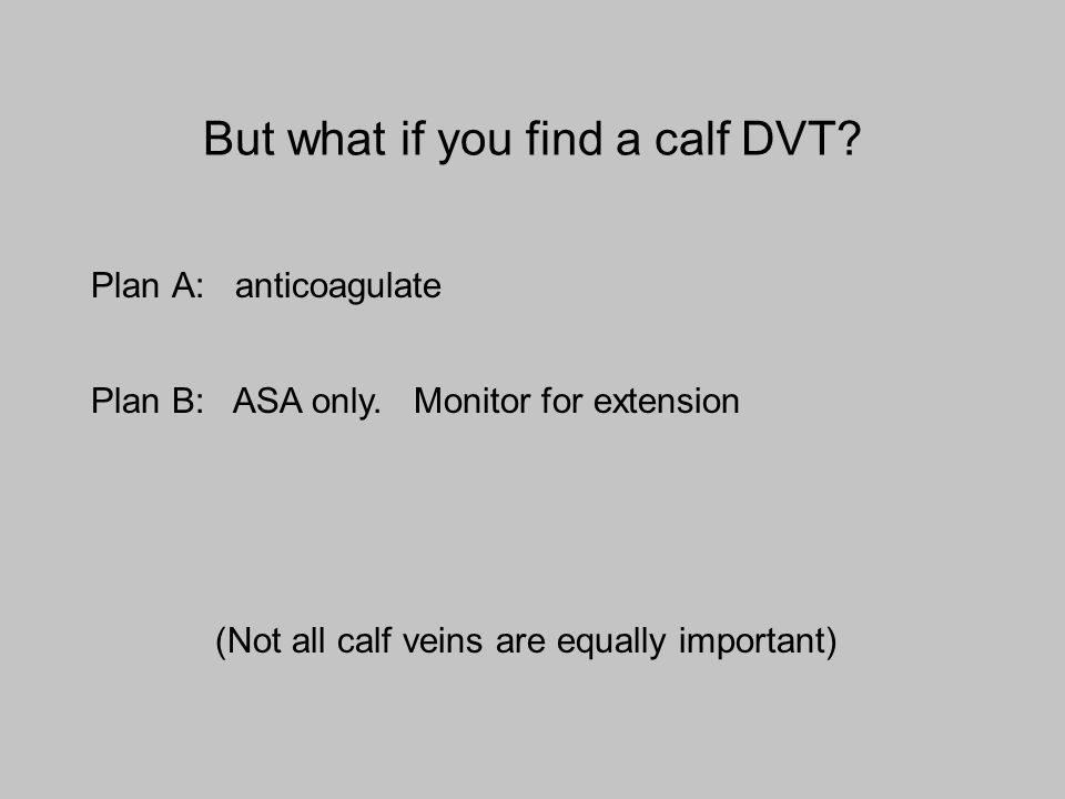 But what if you find a calf DVT? Plan A: anticoagulate Plan B: ASA only. Monitor for extension (Not all calf veins are equally important)