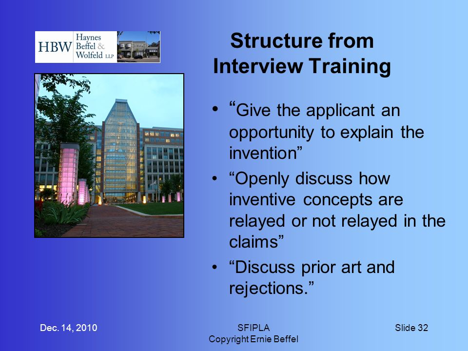 Structure from Interview Training Give the applicant an opportunity to explain the invention Openly discuss how inventive concepts are relayed or not relayed in the claims Discuss prior art and rejections.